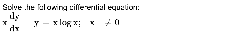 """Solve the following differential equation:  `""""x""""(""""dy"""")/(""""dx"""")+""""y""""=""""x""""log""""x"""";""""\ x\ """"!=0`"""