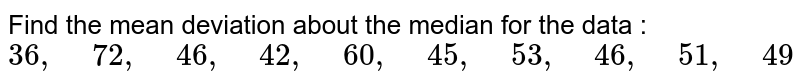 """Find the mean deviation about the median for the   data :  `36 ,"""" """"72 ,"""" """"46 ,"""" """"42 ,"""" """"60 ,"""" """"45 ,"""" """"53 ,"""" """"46 ,"""" """"51 ,"""" """"49`"""