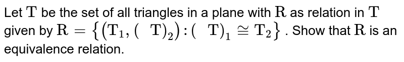 """Let `""""T""""` be the set   of all triangles in a plane with `""""R""""` as relation   in `""""T""""` given by `""""R""""={(""""T""""_1,(""""\ T"""")_2):(""""\ T"""")_1~=""""T""""_2}` . Show that `""""R""""` is an   equivalence relation."""
