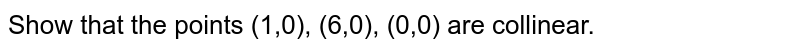 Show that the points (1,0), (6,0), (0,0) are   collinear.