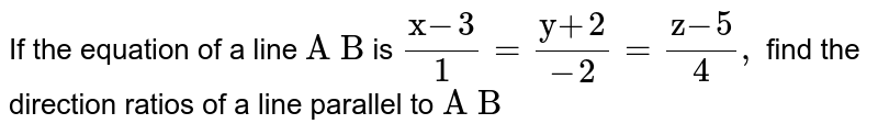 """If the   equation of a line `""""A B""""` is `(""""x""""-3)/1=(""""y""""+2)/(-2)=(""""z""""-5)/4,` find the direction ratios of a line parallel to `""""A B""""`"""
