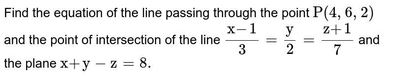 """Find the equation of the line   passing through the point `""""P""""(4,6,2)` and the point of intersection of the   line `(""""x""""-1)/3=""""y""""/2=(""""z""""+1)/7` and the plane `""""x""""+""""y""""-""""z""""=8.`"""