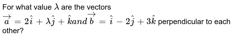 For what value `lambda` are the   vectors ` vec a=2 hat i+\ lambda hat j+ hat k\ a n d\  vec b= hat i-\ 2 hat j+3 hat k` perpendicular to each other?