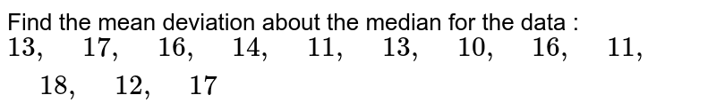 """Find the mean deviation about the median for the   data :  `13 ,"""" """"17 ,"""" """"16 ,"""" """"14 ,"""" """"11 ,"""" """"13 ,"""" """"10 ,"""" """"16 ,"""" """"11 ,"""" """"18 ,"""" """"12 ,"""" """"17`"""