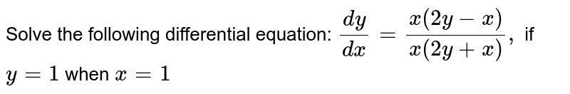 Solve the following differential equation: `(dy)/(dx)=(x\ (2y-x))/(x\ (2y+x)),\ ` if`\ \ y=1\ ` when `x=1`