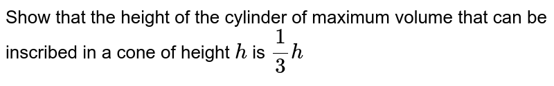 Show that the height of the   cylinder of maximum volume that can be inscribed in a cone of height `h` is `1/3h`