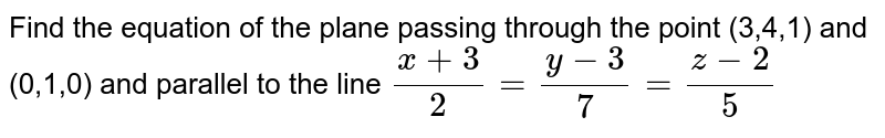 Find the equation of the plane passing through the   point (3,4,1) and (0,1,0) and parallel to the line `(x+3)/2=(y-3)/7=(z-2)/5`