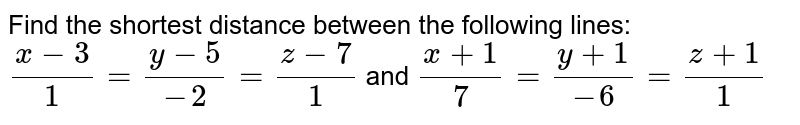 Find the shortest distance between the following lines: `(x-3)/1=(y-5)/(-2)=(z-7)/1` and `(x+1)/7=(y+1)/(-6)=(z+1)/1`
