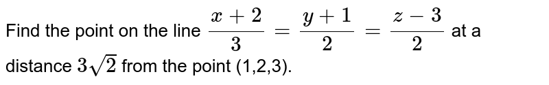 Find the point on the line `(x+2)/3=(y+1\ )/2=(z-3\ )/2` at a   distance `3\ sqrt(2)\ ` from the point (1,2,3).