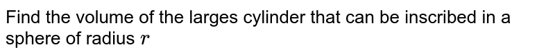 Find the   volume of the larges cylinder that can be inscribed in a sphere of radius `r`