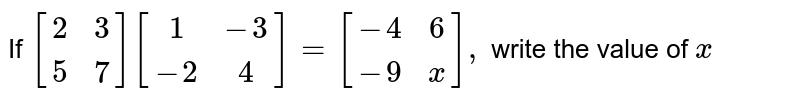 If `[(2,3),(5,7)] [(1,-3),(-2,4)]=[(-4,6),(-9,x)],` write the value of `x`