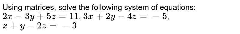 Using matrices, solve the following system of equations:  `2x-3y+5z=11`, `3x+2y-4z=-5`, `x+y-2z=-3`
