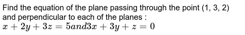 Find the equation of the plane passing through the   point (1, 3, 2) and perpendicular to each of the planes :  `x+2y+3z=5\ a n d\ 3x+3y+z=0`