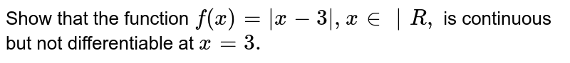Show that the function `f(x)=|x-3|,\ x in \ |R ,` is   continuous but not differentiable at `x=3.`