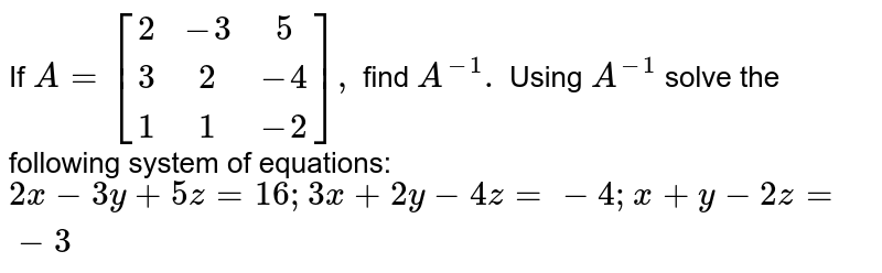 If `A=[[2,-3,5],[3,2,-4],[1,1,-2]],` find `A^(-1).` Using `A^(-1)` solve the following system of equations:  `2x-3y+5z=16;3x+2y-4z=-4;x+y-2z=-3`