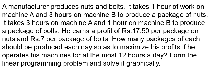 A   manufacturer produces nuts and bolts. It takes 1 hour of work on machine A   and 3 hours on machine B to produce a package of nuts. It takes 3 hours on   machine A and 1 hour on machine B to produce a package of bolts. He earns a   profit of Rs.17.50   per package on nuts and Rs.7 per package of   bolts. How many packages of each should be produced each day so as to   maximize his profits if he operates his machines for at the most 12 hours a   day? Form the linear programming problem and solve it graphically.