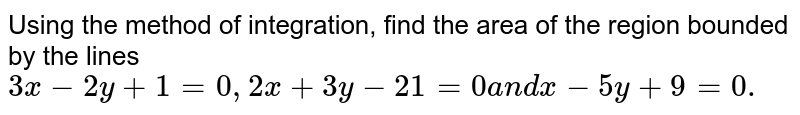 Using   the method of integration, find the area of the region bounded by the lines `3x\ -\ 2y+1=0,\ 2x+3y\ -\ 21=0\ a n d\ x\ -\ 5y+9=0.`