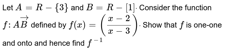 Let `A=R-{3}` and `B=R-[1]dot` Consider the function `f: AvecB` defined by `f(x)=((x-2)/(x-3))dot` Show that `f` is one-one and onto and hence find   `f^(-1)`