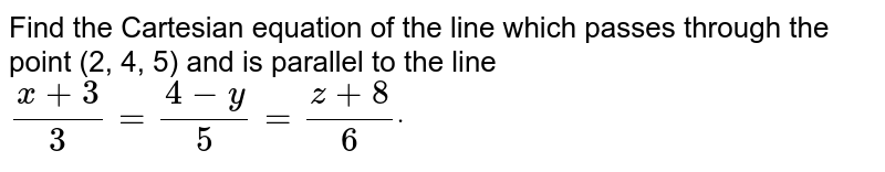 Find the Cartesian equation of the line which   passes through the point (2, 4, 5) and is parallel to the line `(x+3)/3=(4-y)/5=(z+8)/6dot`