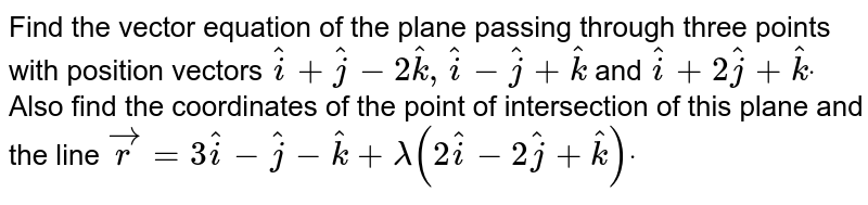 Find the vector equation of the plane passing   through three points with position vectors ` hat i+ hat j-2hatk, hat i-\  hat j+ hat k` and ` hat i+2 hat j+ hat kdot` Also find   the coordinates of the point of intersection of this plane and the line ` vec r=3 hat i-\  hat j- hat k+lambda(2 hat i-\ 2 hat j+ hat k)dot`