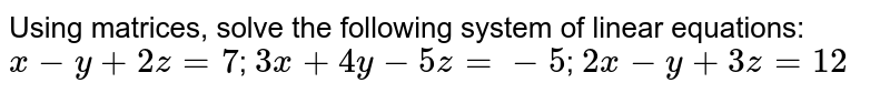 Using matrices, solve the following system of linear equations:  `x - y+2z=7`; `3x+4y- 5z=-5`; `2x - y+3z=12`
