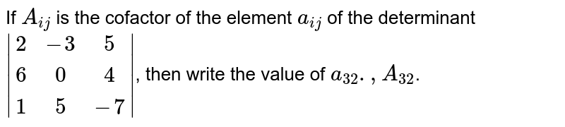 If `A_(ij)` is the cofactor of the element `a_(ij)` of the determinant `|(2,-3,5),(6,0,4),(1,5,-7)|`, then write the value of `a_(32)., A_(32)`.
