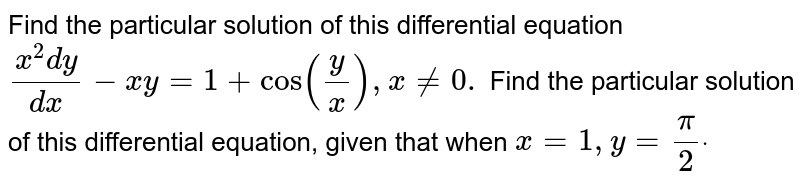Find the particular solution of this differential equation `(x^2dy)/(dx)-x y=1+cos(y/x),\ x\ !=0.` Find the particular solution of   this differential equation, given that when `x=1,\ y=pi/2dot`