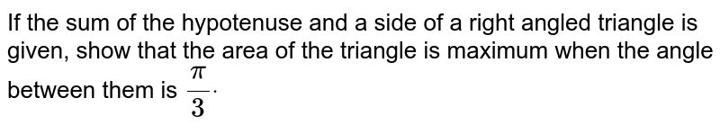 If the   sum of the hypotenuse and a side of a right angled triangle is given, show   that the area of the triangle is maximum when the angle between them is `pi/3dot`
