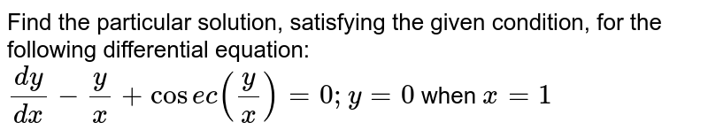 Find the particular solution, satisfying the given   condition, for the following differential equation: `(dy)/(dx)-y/x+cos e c\ (y/x)=0; y=0` when `x=1`