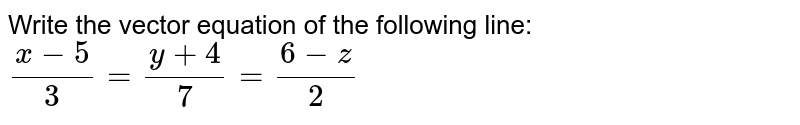 Write the vector equation of the following line:  `(x-5)/3=(y+4)/7=(6-z)/2`