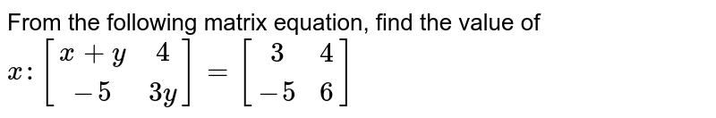 From the following matrix equation, find the value of  `x:[[x+y,4],[-5,3y]]=[[3,4],[-5,6]]`