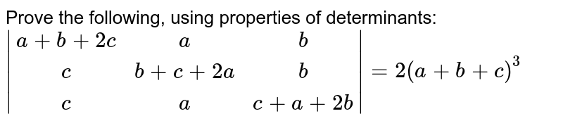 Prove the following, using properties of determinants: `|[a+b+2c,a,b],[c,b+c+2a,b],[c,a,c+a+2b]|=2(a+b+c)^3`