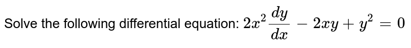 Solve the following differential equation:  `2x^2(dy)/(dx)-\ 2x y+y^2=0`