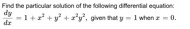 Find the particular solution of the following   differential equation: `(dy)/(dx)=1+x^2+y^2+x^2y^2,` given that `y=1\ ` when `x=0.`