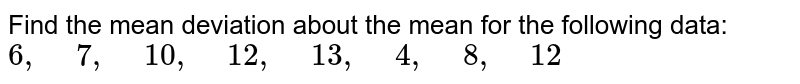 """Find the mean deviation about the mean for the following data: `6,"""" """"7,"""" """"10 ,"""" """"12 ,"""" """"13 ,"""" """"4,"""" """"8,"""" """"12`"""