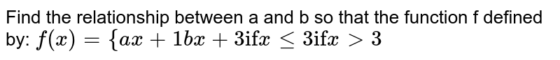 """Find   the relationship between a and b so that the function f defined by: `f(x)={a x+1b x+3\ \ \ \ \ \ """"if""""\ x\ lt=3""""if""""\ x >3`"""