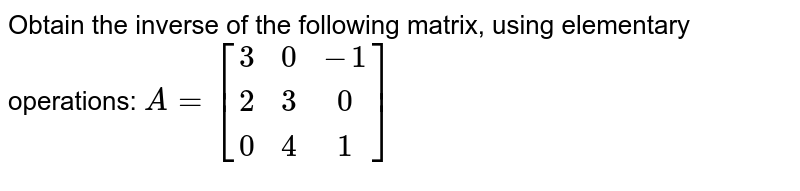 Obtain the inverse of the following matrix, using elementary operations:  `A=[(3,0,-1),(2,3,0),(0,4,1)]`