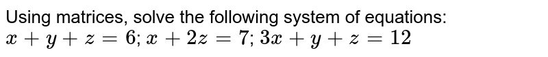 Using matrices, solve the following system of  equations:  `x+y+z=6`; `x+2z=7`; `3x+y+z=12`