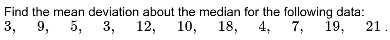 """Find the mean deviation about the median for the following data: `3,"""" """"9,"""" """"5,"""" """"3,"""" """"12 ,"""" """"10 ,"""" """"18 ,"""" """"4,"""" """"7,"""" """"19 ,"""" """"21` ."""