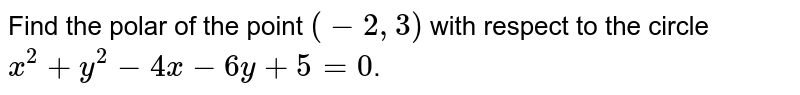 Find the polar of the point `(-2, 3)` with respect to the circle `x^2 + y^2-4x - 6y + 5 = 0`.
