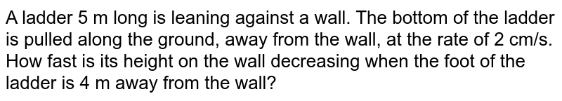 A   ladder 5 m long is leaning against a wall. The bottom of the ladder is pulled   along the ground, away from the wall, at the rate of 2 cm/s. How fast is its   height on the wall decreasing when the foot of the ladder is 4 m away from   the wall?