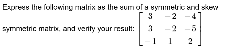 Express the following matrix as the sum of a symmetric and skew symmetric matrix, and verify your result:  `[[3,-2,-4],[3,-2,-5],[-1,1,2]]`