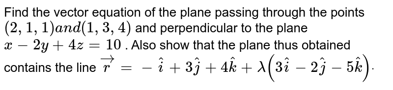 Find   the vector equation of the plane passing through the points `(2,\ 1,\ 1)\ a n d\ (1,\ 3,\ 4)` and perpendicular to the plane `x\ -\ 2y+4z=10` .   Also show that the plane thus obtained contains the line ` vec r=- hat i+3 hat j+4 hat k+lambda\ (3 hat i-2 hat j-\ 5 hat k)dot`