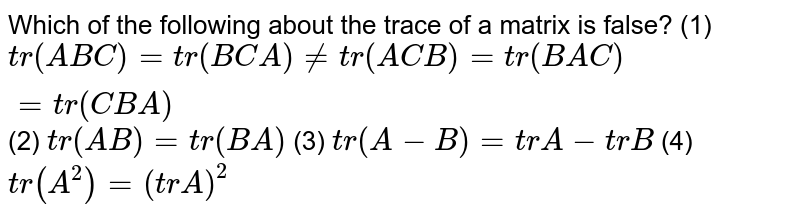 Which of the following about the trace of a matrix is false? (1) `tr (ABC)=tr(BCA) != tr(ACB)= tr(BAC) = tr(CBA)` (2) `tr(AB) = tr(BA)` (3) `tr(A-B) = trA - trB` (4) `tr(A^2)= (trA)^2`