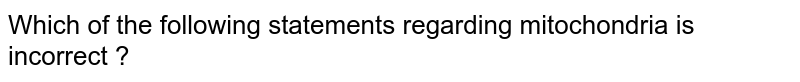 Which of the following statements regarding mitochondria is incorrect ?
