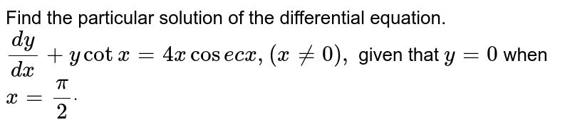 Find the particular   solution of the differential equation. `(dy)/(dx)+ycotx=4x\ \ cos e c\ x ,\ (x!=0),\ ` given that `y=0` when `x=pi/2dot`