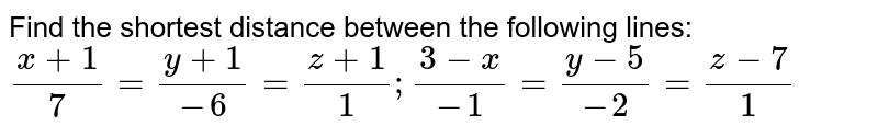 Find the shortest distance between the following lines:  `(x+1)/7=(y+1)/(-6)=(z+1)/1;(3-x)/(-1)=(y-5)/(-2)=(z-7)/1`