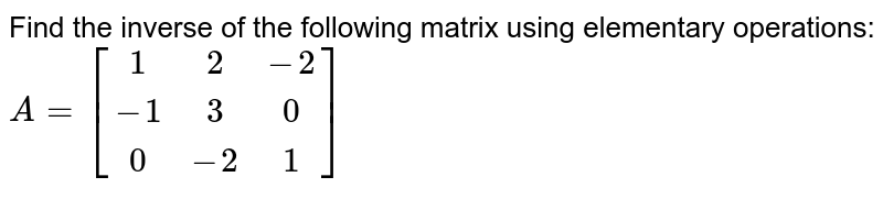 Find the inverse of the following matrix using elementary operations:  `A=[[1,2,-2],[-1,3,0],[0,-2,1]]`
