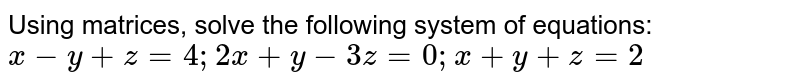 Using matrices, solve the following system of   equations:  `x\ -\ y+z=4;\ 2x+y\ -\ 3z=0;\ x+y+z=2`
