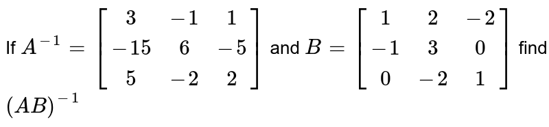 If `A^(-1) =[(3,-1,1),(-15,6,-5),(5,-2,2)]` and `B = [(1,2,-2), (-1,3,0), (0,-2,1)]` find `(AB)^(-1)`